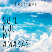 Supe Que Me Amabas by Libertad Alma