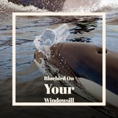 Bluebird On Your Windowsill by Various Artists