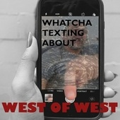 Whatcha Texting About by West of West