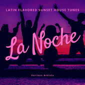La Noche (Latin Flavored Sunset  House Tunes) by Various Artists