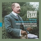Elgar: From the Bavarian Highlands, Op. 27 & Partsongs von Chor des Bayerischen Rundfunks