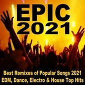 Epic 2021 (Best Remixes of Popular Songs 2021 EDM, Dance, Electro & House Top Hits) de Various Artists