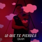 Lo Que Te Pierdes by Daam