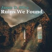 Ruins We Found by Jason D. Silva