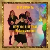 How You Like That (Bolero Version) by Đì Va Quanh Ta