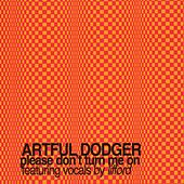 Please Don't Turn Me On by Artful Dodger