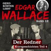 Der Redner - Gerd Köster liest Edgar Wallace - Kurzgeschichten Teil 4, Band 12 (Ungekürzt) von Edgar Wallace