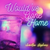 Would've Gone Home by Chandler Stephens
