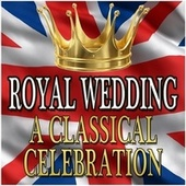 Royal Wedding - A Classical Celebration by Various Artists