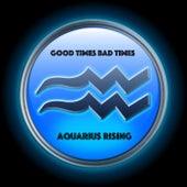Good Times Bad Times by Aquarius Rising