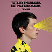 Trouble by Totally Enormous Extinct Dinosaurs