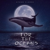 For The Oceans by Ethan Clarke