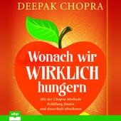 Wonach wir wirklich hungern - Mit der Chopra-Methode Erfüllung finden und dauerhaft abnehmen (Ungekürzt) by Deepak Chopra