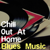 Chill Out At Home Blues Music by Various Artists
