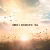 Beautiful Morning with Yoga – Refreshing Background Music for Awakening Yoga, Meditation, Body & Mind Rejuvenation, Find Your Inner Balance, Stress Relief von Various Artists