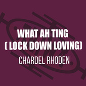 What Ah Ting (Lock Down Loving) by Chardel Rhoden