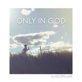 Only in God by Luke Spehar