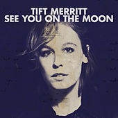 See You On The Moon von Tift Merritt