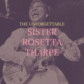 The Unforgettable Sister Rosetta Tharpe by Sister Rosetta Tharpe
