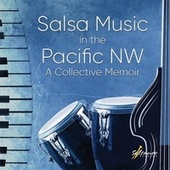 Salsa Music in the Pacific NW: A Collective Memoir by Various Artists