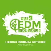 I Should Probably Go To Bed by Hard EDM Workout