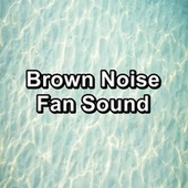 Brown Noise Fan Sound by White Noise Babies
