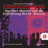 Sherlock Holmes und die Entführung des Dr. Watson - Die Abenteuer des alten Sherlock Holmes, Folge 8 (Ungekürzt) von Sir Arthur Conan Doyle