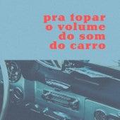 Pra Topar o Volume do Som Do Carro by Various Artists