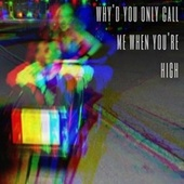 Why'd You Only Call Me When You're High by Ellen K