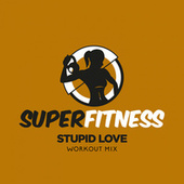 Stupid Love (Workout Mix) by Super Fitness