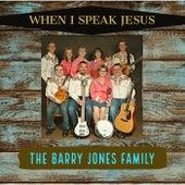 When I Speak Jesus by The Barry Jones Family