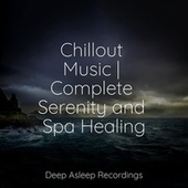 Chillout Music | Complete Serenity and Spa Healing by Sleepy Times