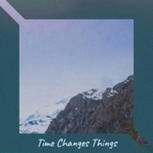 Time Changes Things by Various Artists