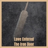 Love Entered The Iron Door by Various Artists