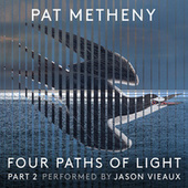 Pat Metheny: Four Paths of Light, Pt. 2 by Pat Metheny