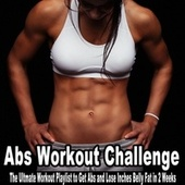 Abs Workout Challenge (The Ultmate Workout Playlist to Get Abs and Lose Inches Belly Fat in 2 Weeks) by Various Artists
