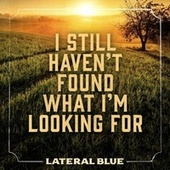 I Still Haven't Found What I'm Looking For by Lateral Blue