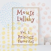 Mouse Lullaby, Vol. I: Princess Favorites by Mouse Lullaby