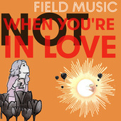 Not When You're in Love by Field Music