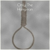 Only The Hangman by Various Artists