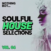 Nothing But... Soulful House Selections, Vol. 04 by Various Artists