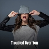 Troubled Over You by Various Artists