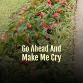 Go Ahead And Make Me Cry by Various Artists
