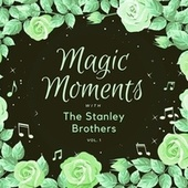 Magic Moments with the Stanley Brothers, Vol. 1 by The Stanley Brothers