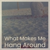 What Makes Me Hang Around by Various Artists