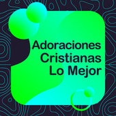 Adoraciones Cristianas Lo Mejor by Various Artists