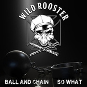 Ball and Chain / So What de Wild Rooster