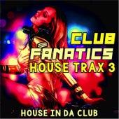Club Fanatics House Trax, 3 (House in Da Club) by Various Artists