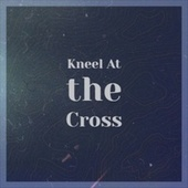 Kneel At the Cross by Various Artists