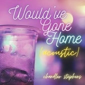 Would've Gone Home (Acoustic) by Chandler Stephens